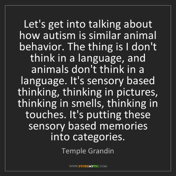 Temple Grandin: Let's get into talking about how autism is similar animal...