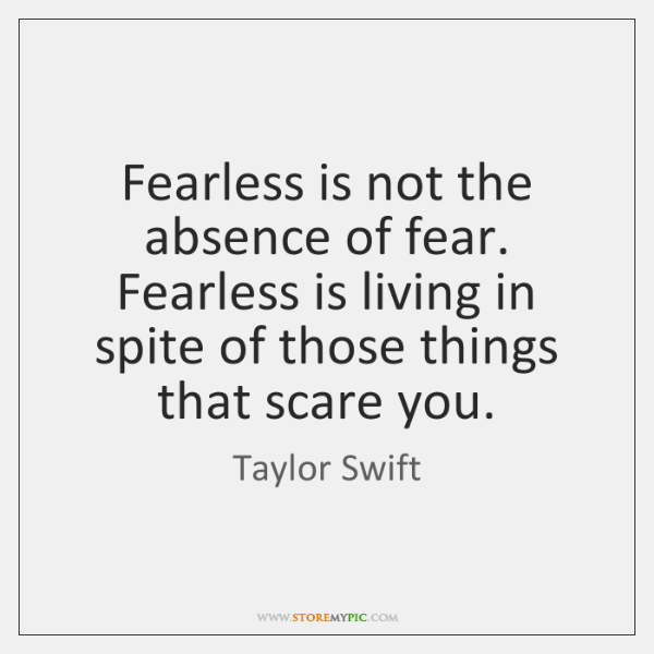 Fearless Is Not The Absence Of Fear Fearless Is Living In Spite