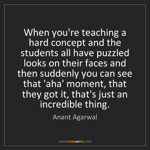 Anant Agarwal: When you're teaching a hard concept and the students...