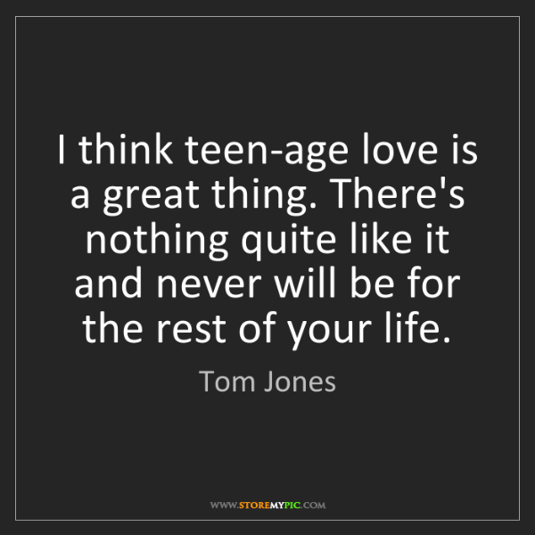 Tom Jones: I think teen-age love is a great thing. There's nothing...