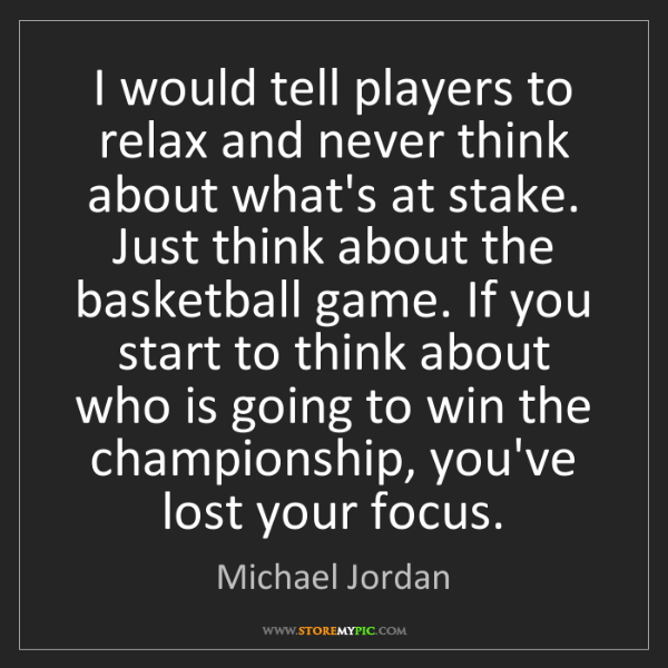 Michael Jordan: I would tell players to relax and never think about what's...