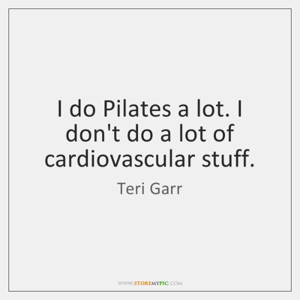 I do Pilates a lot. I don't do a lot of cardiovascular ...