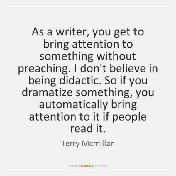 As a writer, you get to bring attention to something without preaching. ...