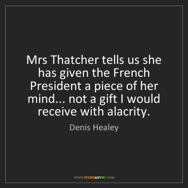 Denis Healey: Mrs Thatcher tells us she has given the French President...