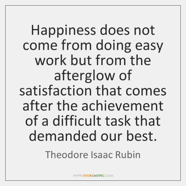 Happiness does not come from doing easy work but from the afterglow ...