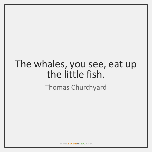 The whales, you see, eat up the little fish.