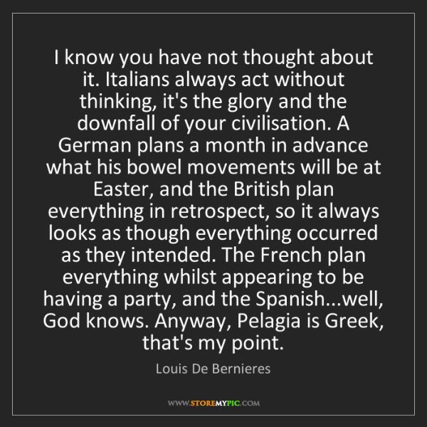 Louis De Bernieres: I know you have not thought about it. Italians always...