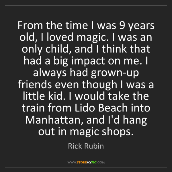 Rick Rubin: From the time I was 9 years old, I loved magic. I was...