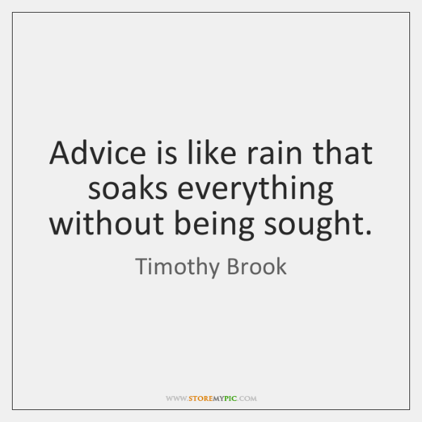 Advice is like rain that soaks everything without being sought.