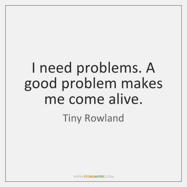 I need problems. A good problem makes me come alive.