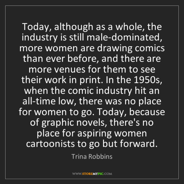 Trina Robbins: Today, although as a whole, the industry is still male-dominated,...