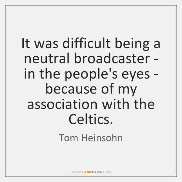 It was difficult being a neutral broadcaster - in the people's eyes ...
