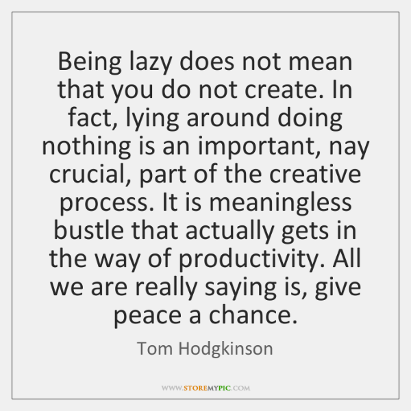 Being lazy does not mean that you do not create. In fact, ...