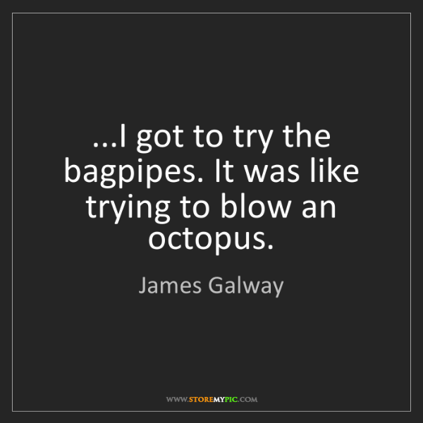 James Galway: ...I got to try the bagpipes. It was like trying to blow...