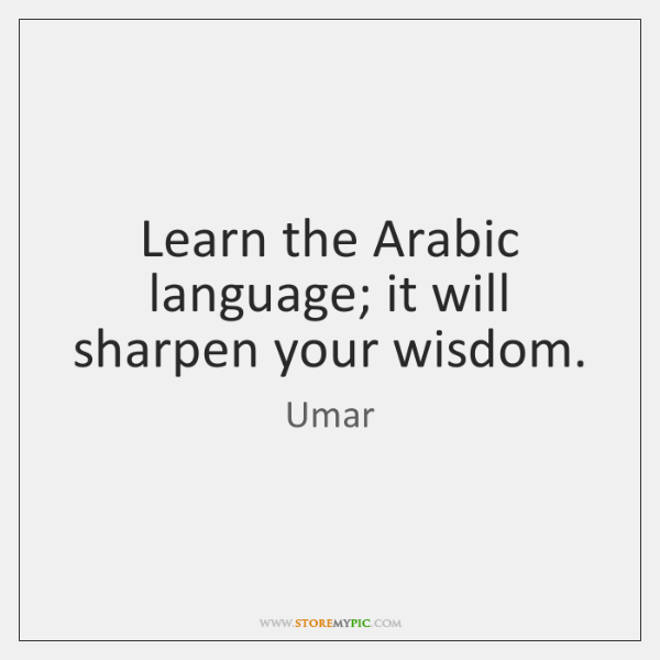 Learn the Arabic language; it will sharpen your wisdom.