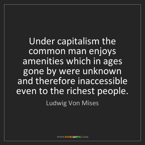 Ludwig Von Mises: Under capitalism the common man enjoys amenities which...