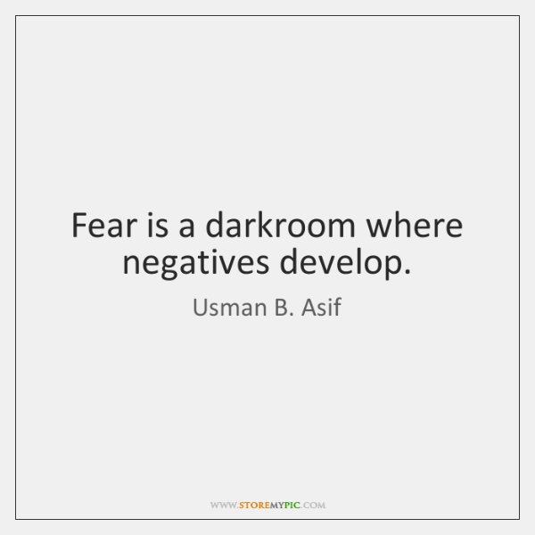 Fear is a darkroom where negatives develop.