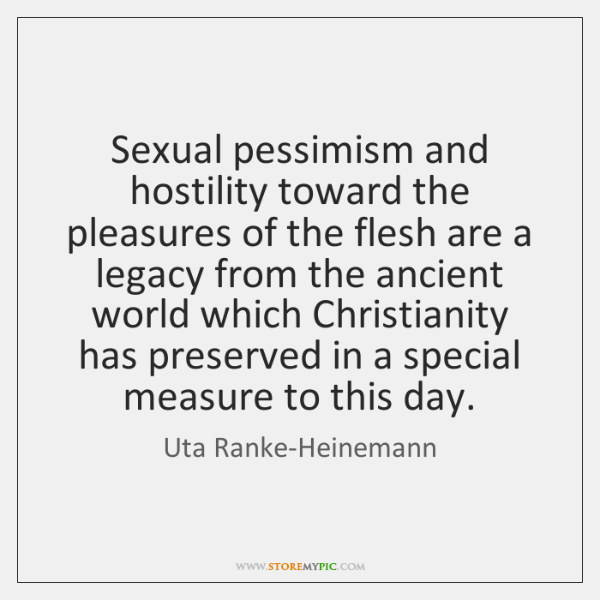 Sexual pessimism and hostility toward the pleasures of the flesh are a ...