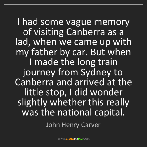 John Henry Carver: I had some vague memory of visiting Canberra as a lad,...