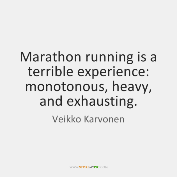 Marathon running is a terrible experience: monotonous, heavy, and exhausting.