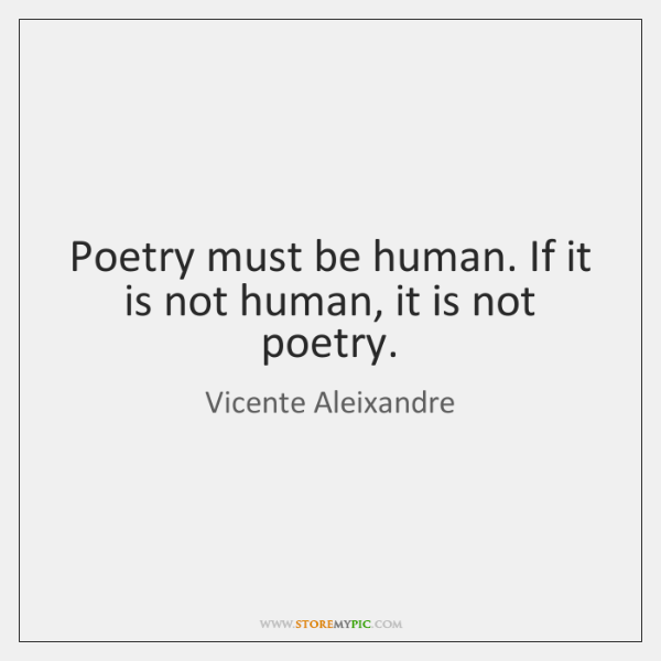 Poetry must be human. If it is not human, it is not ...