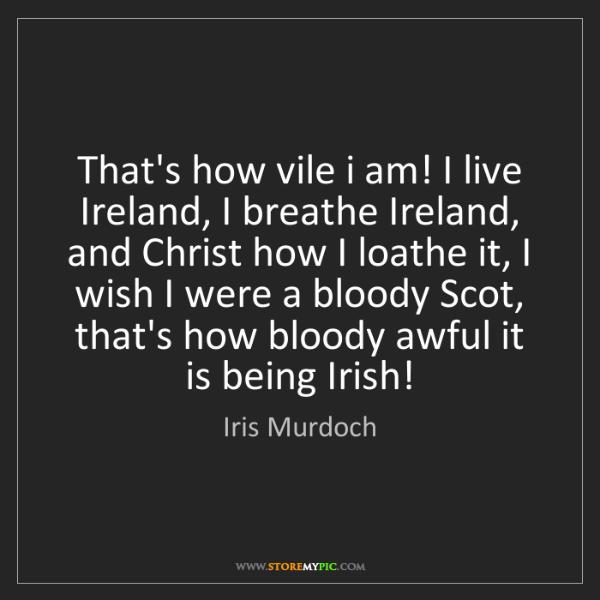 Iris Murdoch: That's how vile i am! I live Ireland, I breathe Ireland,...