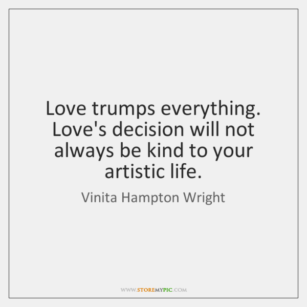 Love trumps everything. Love's decision will not always be kind to your ...