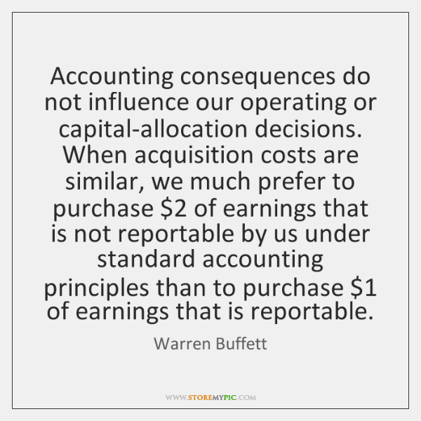 Accounting consequences do not influence our operating or capital-allocation decisions. When acquisi