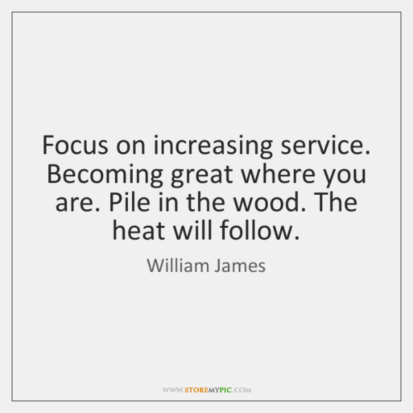 Focus on increasing service. Becoming great where you are. Pile in the ...