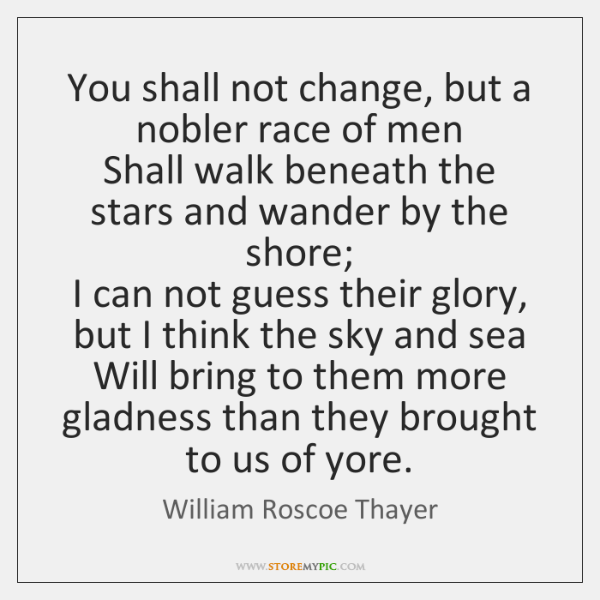 You shall not change, but a nobler race of men   Shall walk ...