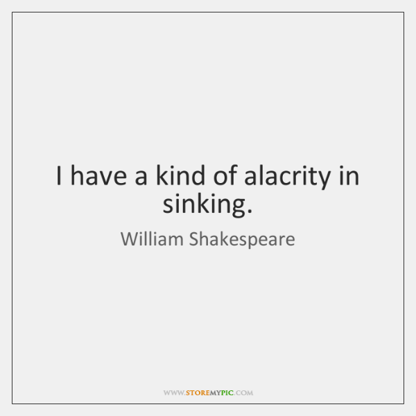 I have a kind of alacrity in sinking.