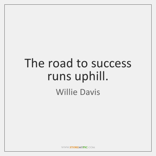 The road to success runs uphill.