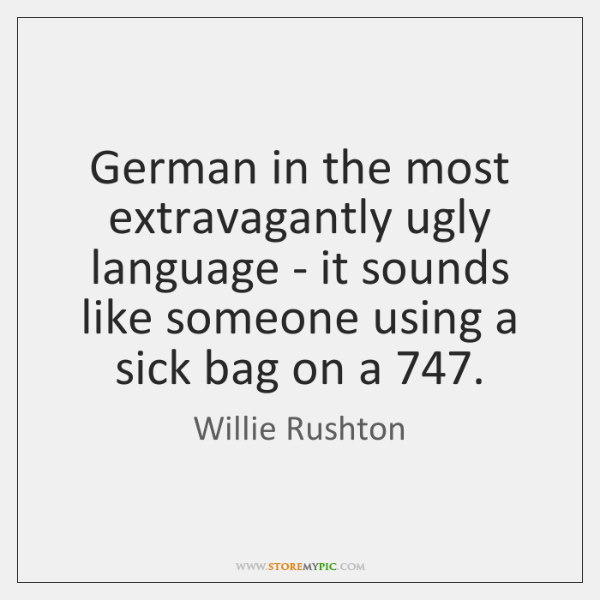 German in the most extravagantly ugly language - it sounds like someone ...