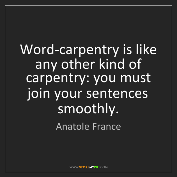 Anatole France: Word-carpentry is like any other kind of carpentry: you...