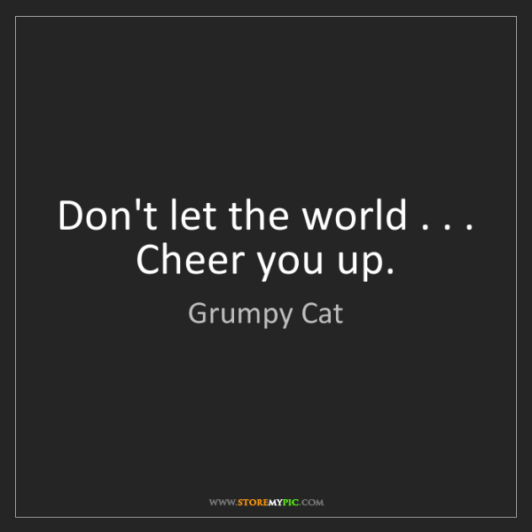 Grumpy Cat: Don't let the world . . . Cheer you up.