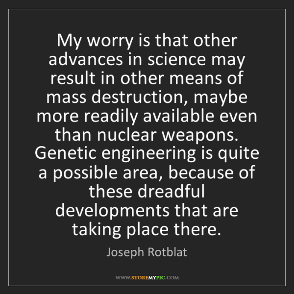 Joseph Rotblat: My worry is that other advances in science may result...