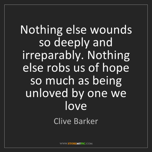 Clive Barker: Nothing else wounds so deeply and irreparably. Nothing...