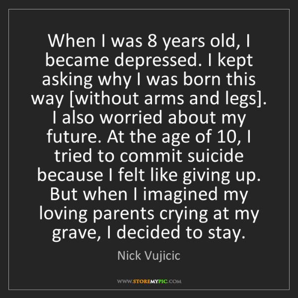 Nick Vujicic: When I was 8 years old, I became depressed. I kept asking...
