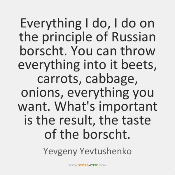 Everything I do, I do on the principle of Russian borscht. You ...