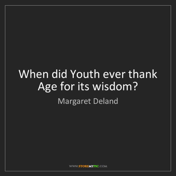 Margaret Deland: When did Youth ever thank Age for its wisdom?
