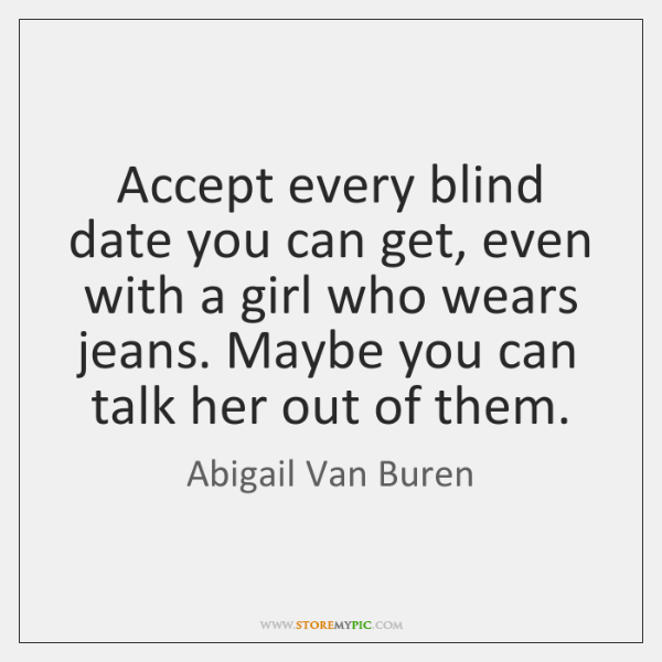 Accept every blind date you can get, even with a girl who ...