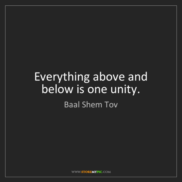 Baal Shem Tov: Everything above and below is one unity.
