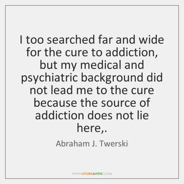 I too searched far and wide for the cure to addiction, but ...