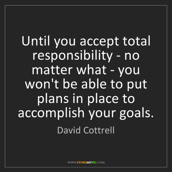 David Cottrell: Until you accept total responsibility - no matter what...