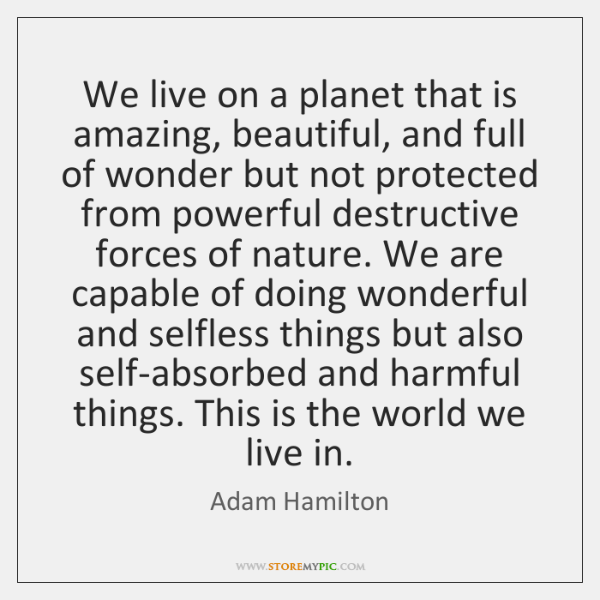 We live on a planet that is amazing, beautiful, and full of ...