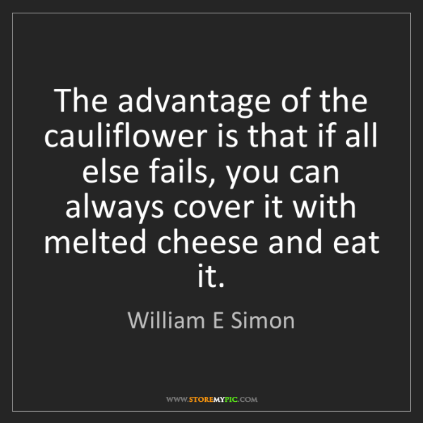 William E Simon: The advantage of the cauliflower is that if all else...