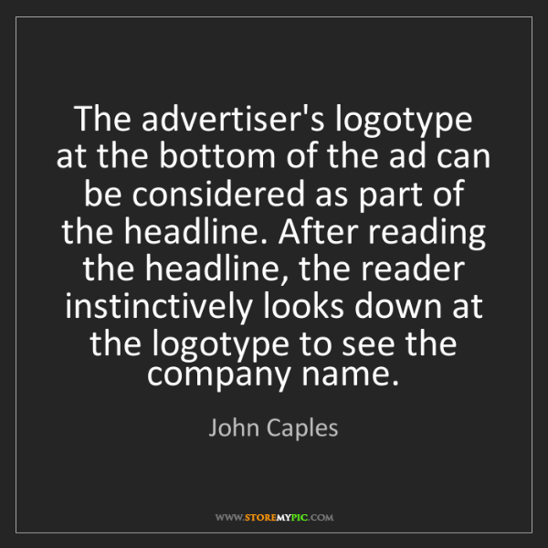John Caples: The advertiser's logotype at the bottom of the ad can...