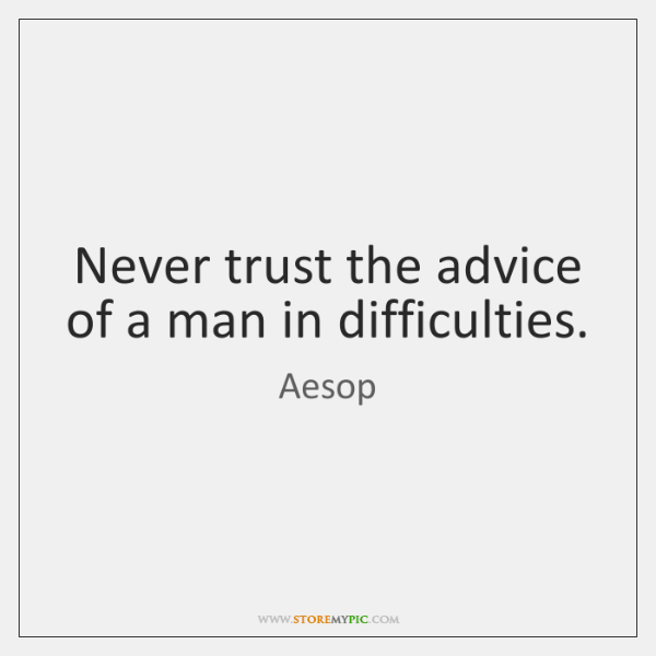Never Trust The Advice Of A Man In Difficulties Storemypic