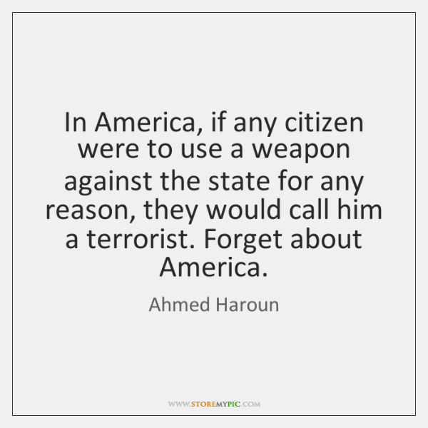 In America, if any citizen were to use a weapon against the ...
