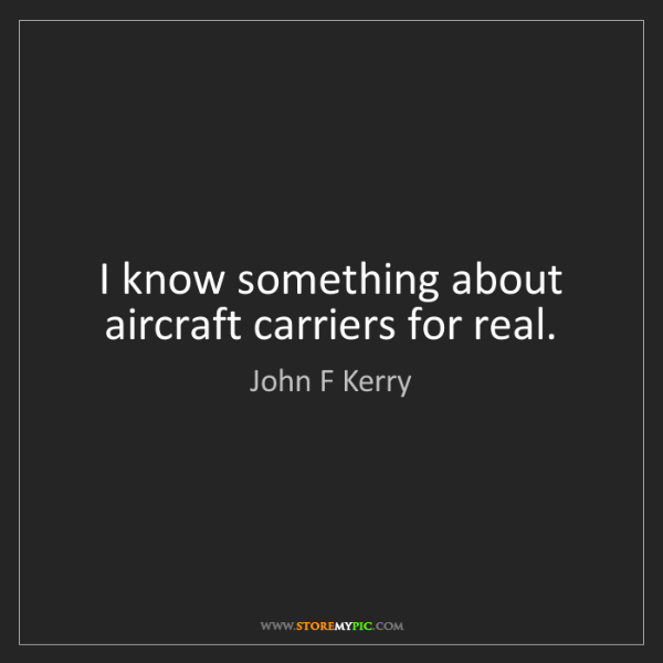 John F Kerry: I know something about aircraft carriers for real.